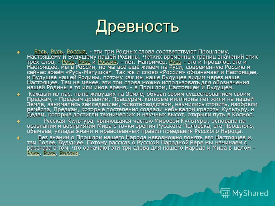 Древность Рось, Русь, Россия, - эти три Родных слова соответствуют Прошлому, Настоящему и Будущему нашей Родины. Чётких временных границ значений этих трёх слов, - Рось, Русь и Россия, - нет. Например, Русь - это и Прошлое, это и Настоящее, мы в Росс