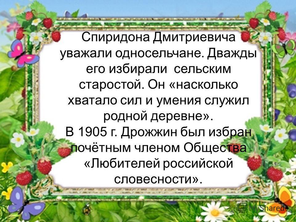 Спиридона Дмитриевича уважали односельчане. Дважды его избирали сельским старостой. Он «насколько хватало сил и умения служил родной деревне». В 1905 г. Дрожжин был избран почётным членом Общества «Любителей российской словесности».