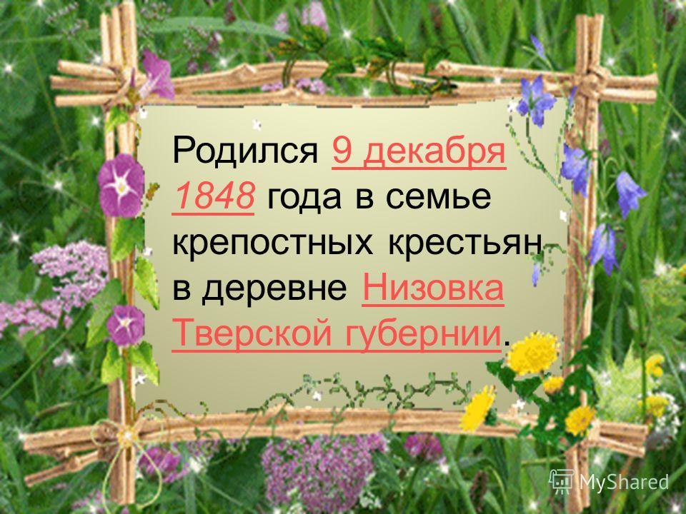Родился 9 декабря 1848 года в семье крепостных крестьян в деревне Низовка Тверской губернии.9 декабря 1848Низовка Тверской губернии