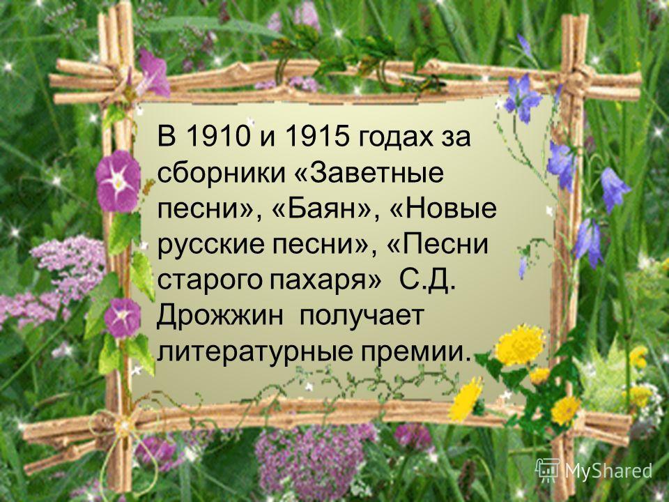 В 1910 и 1915 годах за сборники «Заветные песни», «Баян», «Новые русские песни», «Песни старого пахаря» С.Д. Дрожжин получает литературные премии.