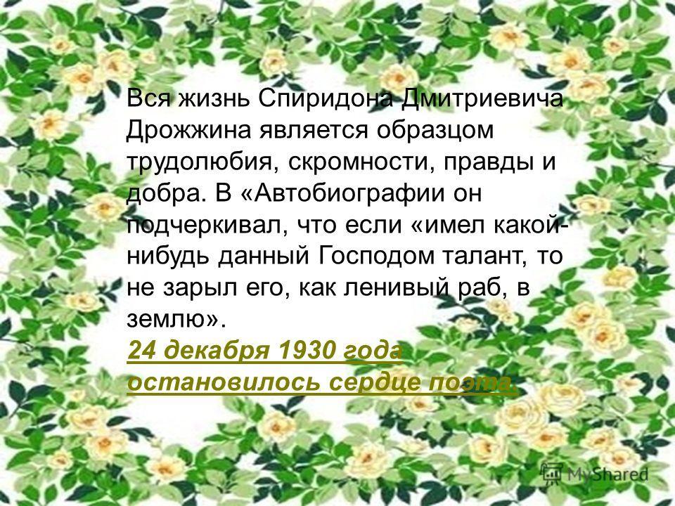 Вся жизнь Спиридона Дмитриевича Дрожжина является образцом трудолюбия, скромности, правды и добра. В «Автобиографии он подчеркивал, что если «имел какой- нибудь данный Господом талант, то не зарыл его, как ленивый раб, в землю». 24 декабря 1930 года