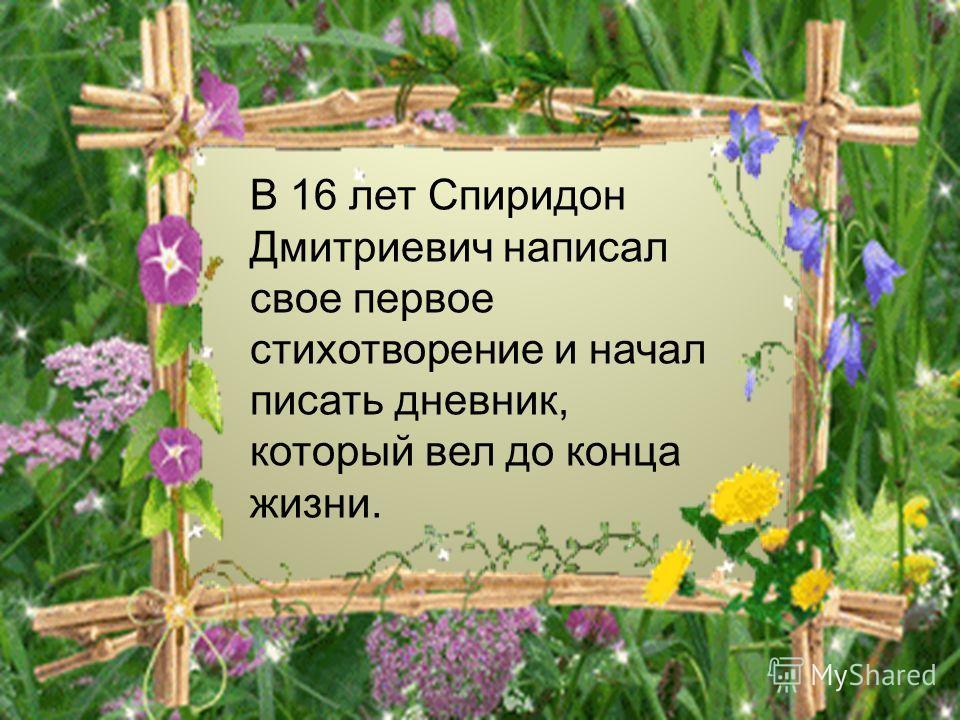 В 16 лет Спиридон Дмитриевич написал свое первое стихотворение и начал писать дневник, который вел до конца жизни.