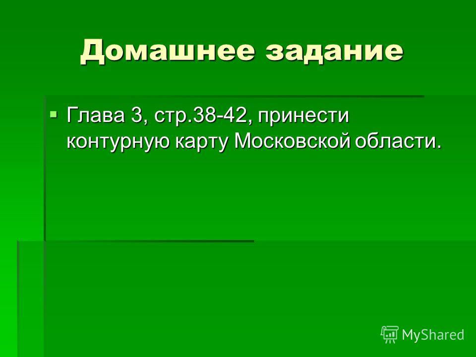 Домашнее задание Глава 3, стр.38-42, принести контурную карту Московской области. Глава 3, стр.38-42, принести контурную карту Московской области.