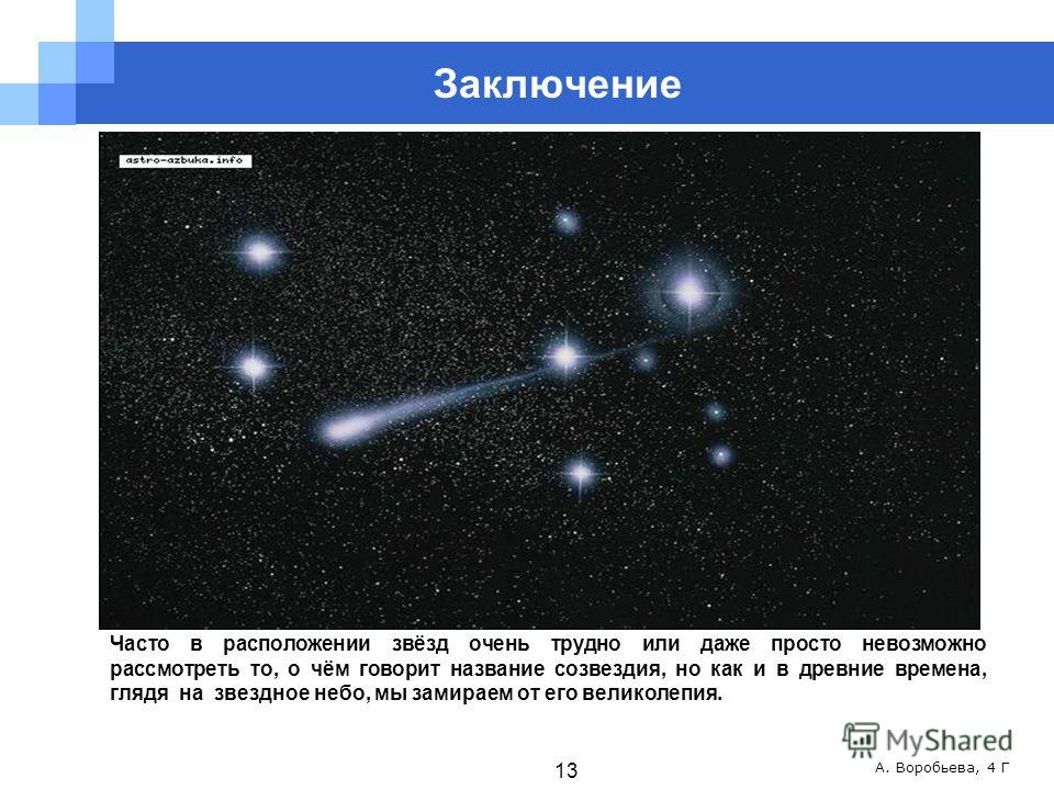 А. Воробьева, 4 Г Часто в расположении звёзд очень трудно или даже просто невозможно рассмотреть то, о чём говорит название созвездия, но как и в древние времена, глядя на звездное небо, мы замираем от его великолепия. 13 Заключение