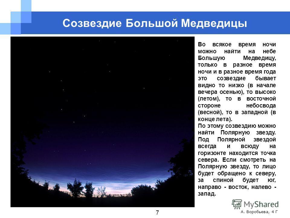 А. Воробьева, 4 Г Во всякое время ночи можно найти на небе Большую Медведицу, только в разное время ночи и в разное время года это созвездие бывает видно то низко (в начале вечера осенью), то высоко (летом), то в восточной стороне небосвода (весной),