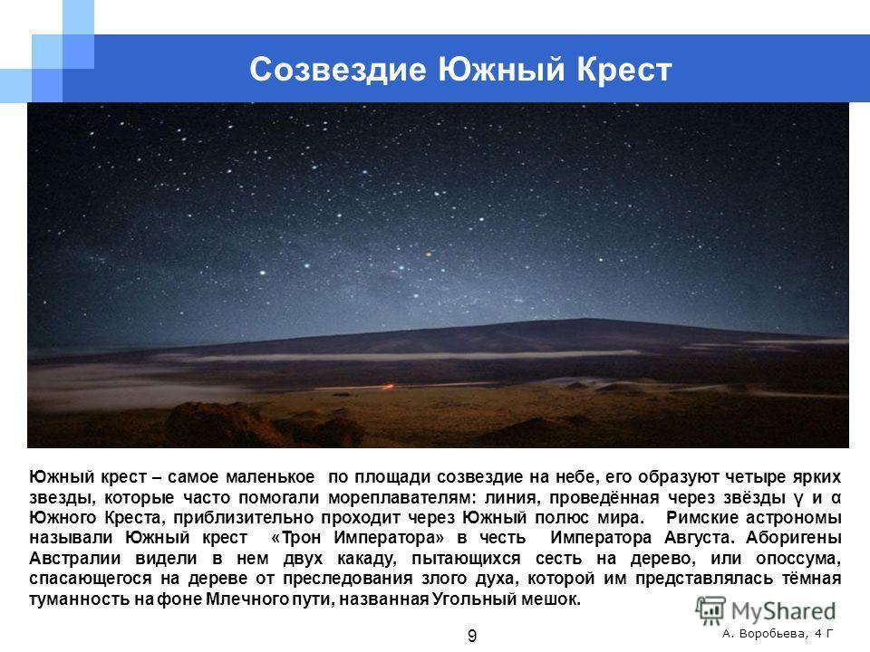А. Воробьева, 4 Г Южный крест – самое маленькое по площади созвездие на небе, его образуют четыре ярких звезды, которые часто помогали мореплавателям: линия, проведённая через звёзды γ и α Южного Креста, приблизительно проходит через Южный полюс мира