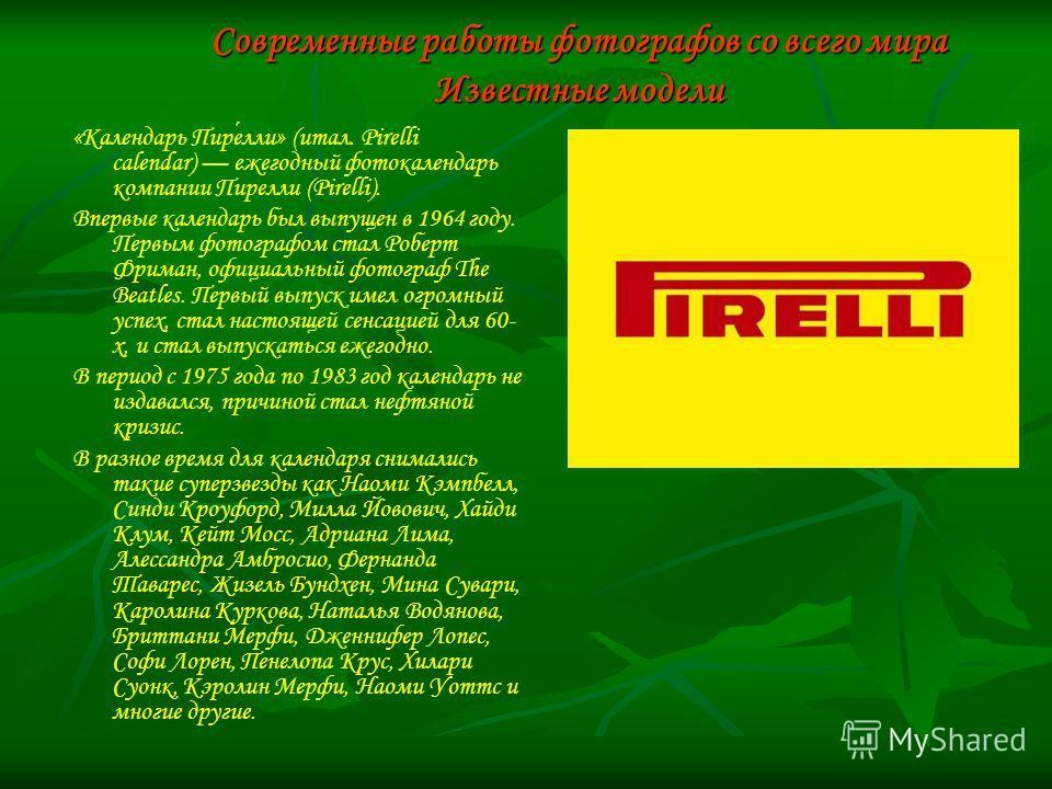 Современные работы фотографов со всего мира Известные модели «Календарь Пирелли» (итал. Pirelli calendar) ежегодный фотокалендарь компании Пирелли (Pirelli). Впервые календарь был выпущен в 1964 году. Первым фотографом стал Роберт Фриман, официальный
