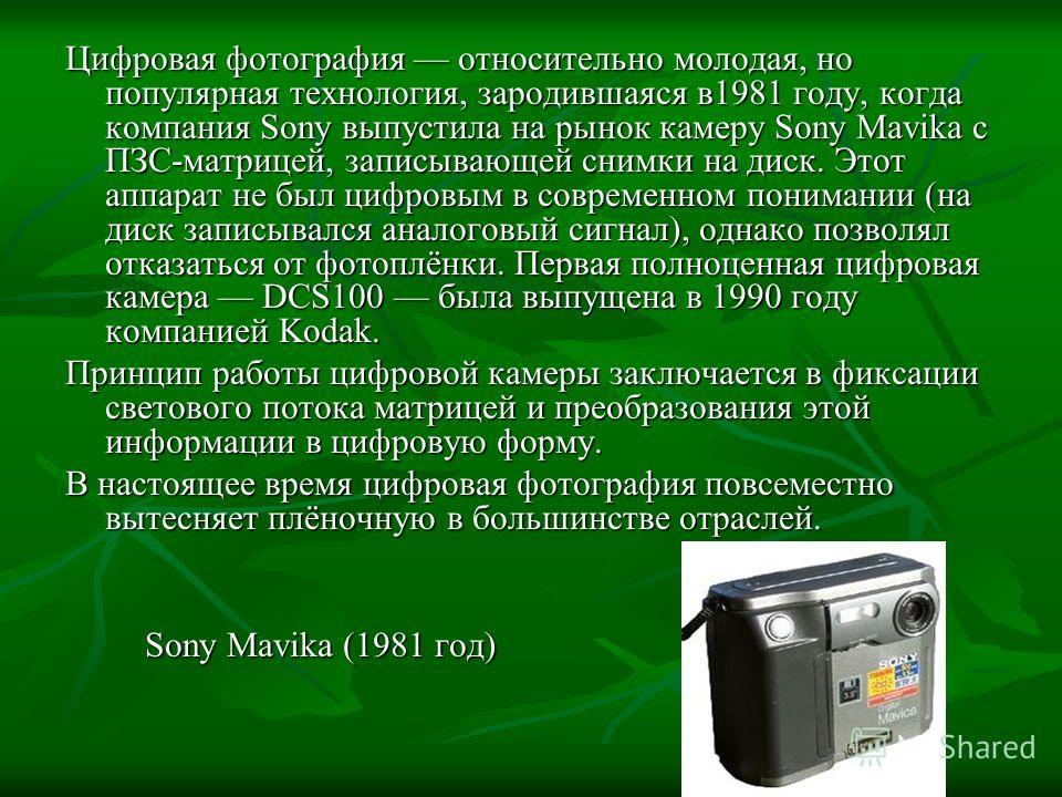 Цифровая фотография относительно молодая, но популярная технология, зародившаяся в1981 году, когда компания Sony выпустила на рынок камеру Sony Mavika с ПЗС-матрицей, записывающей снимки на диск. Этот аппарат не был цифровым в современном понимании (