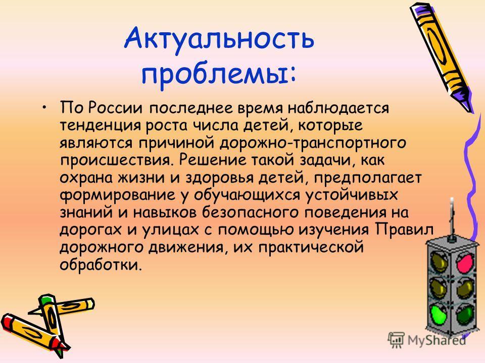 Актуальность проблемы: По России последнее время наблюдается тенденция роста числа детей, которые являются причиной дорожно-транспортного происшествия. Решение такой задачи, как охрана жизни и здоровья детей, предполагает формирование у обучающихся у