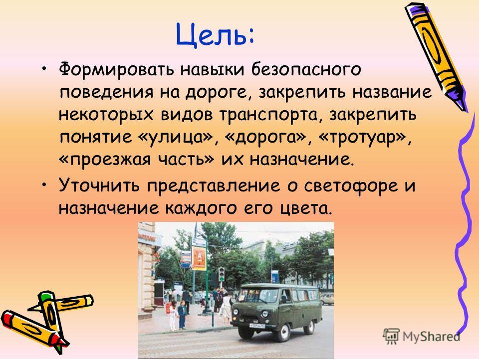Цель: Формировать навыки безопасного поведения на дороге, закрепить название некоторых видов транспорта, закрепить понятие «улица», «дорога», «тротуар», «проезжая часть» их назначение. Уточнить представление о светофоре и назначение каждого его цвета