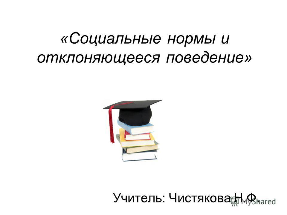 «Социальные нормы и отклоняющееся поведение» Учитель: Чистякова Н.Ф.