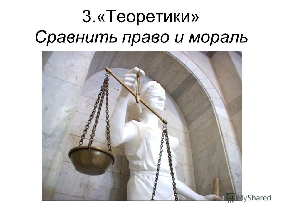 3.«Теоретики» Сравнить право и мораль
