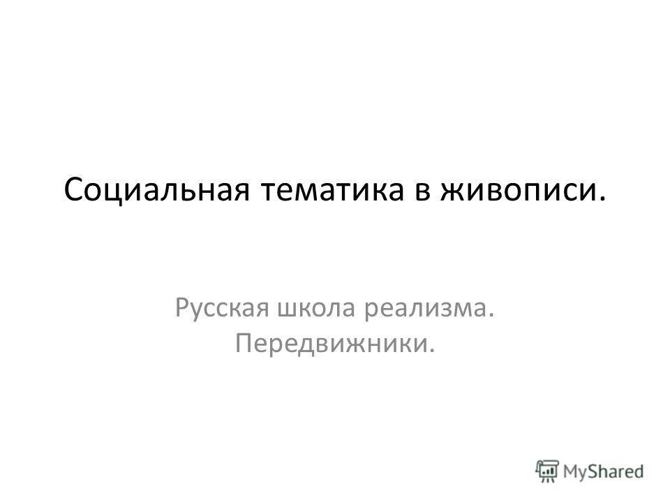 Социальная тематика в живописи. Русская школа реализма. Передвижники.
