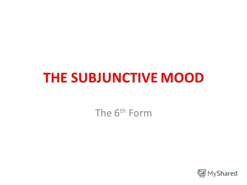 THE SUBJUNCTIVE MOOD The 6 th Form