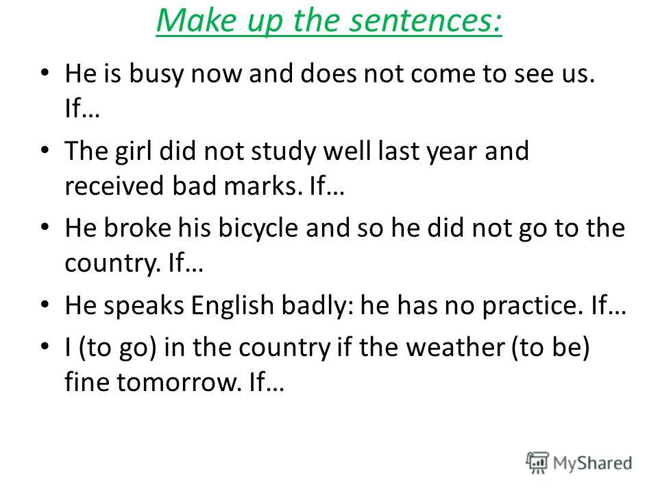 Make up the sentences: He is busy now and does not come to see us. If… The girl did not study well last year and received bad marks. If… He broke his bicycle and so he did not go to the country. If… He speaks English badly: he has no practice. If… I
