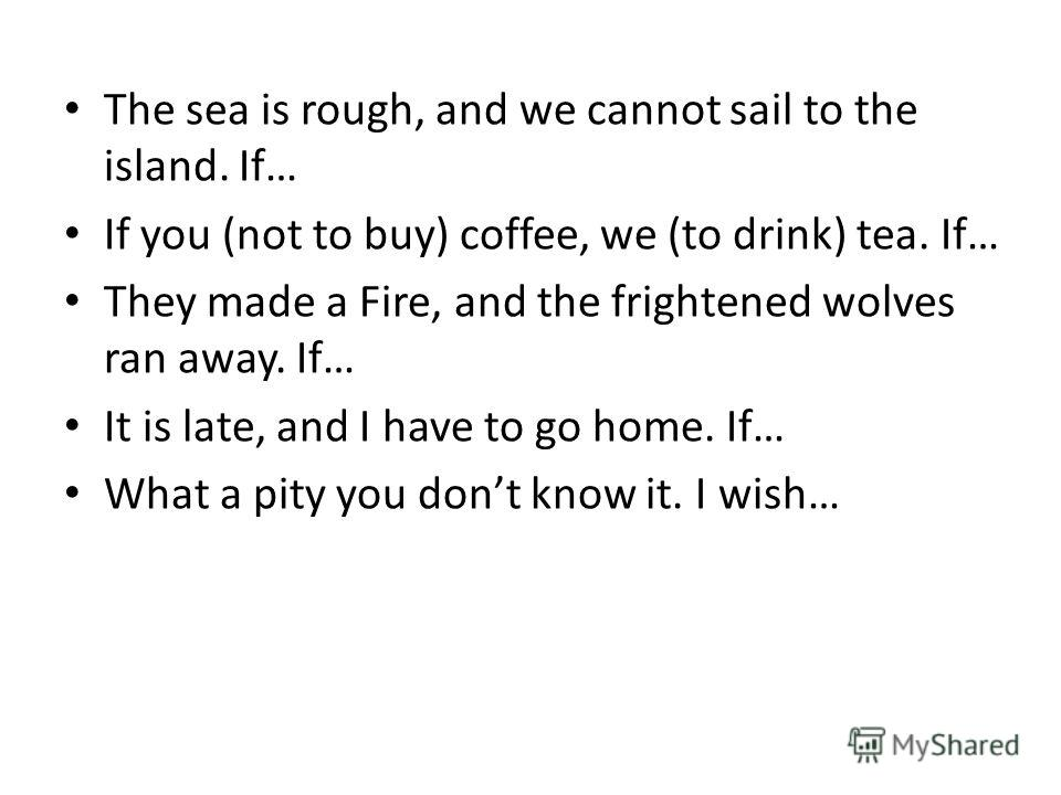 The sea is rough, and we cannot sail to the island. If… If you (not to buy) coffee, we (to drink) tea. If… They made a Fire, and the frightened wolves ran away. If… It is late, and I have to go home. If… What a pity you dont know it. I wish…