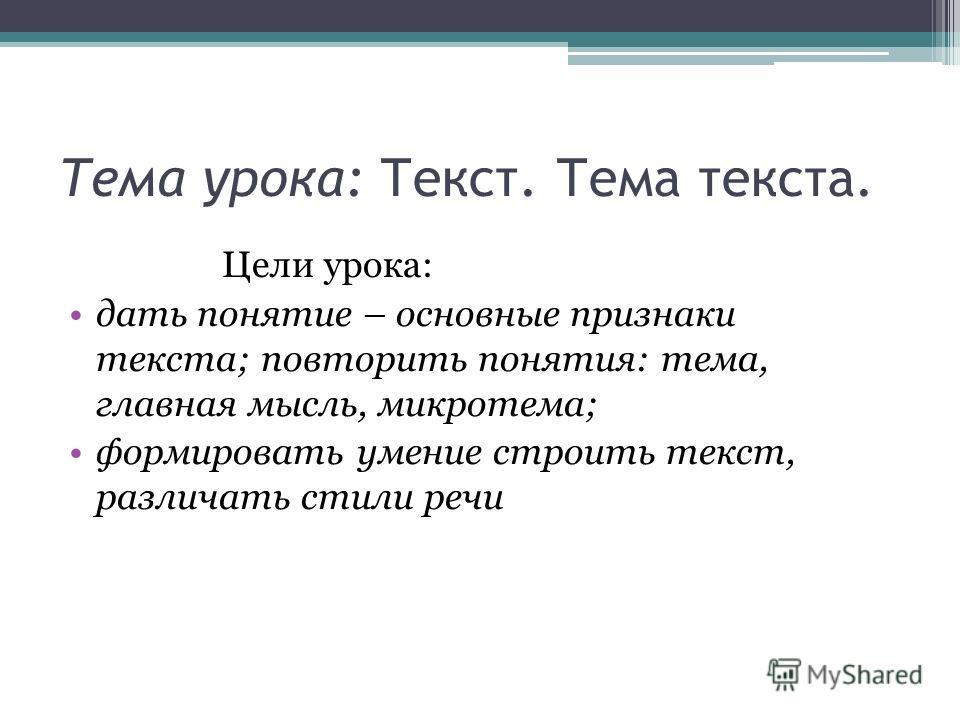 Тема урока: Текст. Тема текста. Цели урока: дать понятие – основные признаки текста; повторить понятия: тема, главная мысль, микротема; формировать умение строить текст, различать стили речи