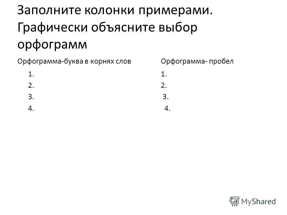 Заполните колонки примерами. Графически объясните выбор орфограмм Орфограмма-буква в корнях словОрфограмма- пробел1.2. 3. 4.