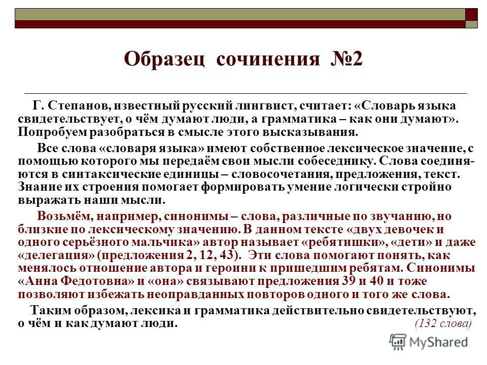 Образец сочинения 2 Г. Степанов, известный русский лингвист, считает: «Словарь языка свидетельствует, о чём думают люди, а грамматика – как они думают». Попробуем разобраться в смысле этого высказывания. Все слова «словаря языка» имеют собственное ле