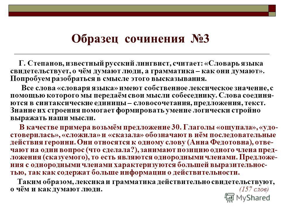 Образец сочинения 3 Г. Степанов, известный русский лингвист, считает: «Словарь языка свидетельствует, о чём думают люди, а грамматика – как они думают». Попробуем разобраться в смысле этого высказывания. Все слова «словаря языка» имеют собственное ле