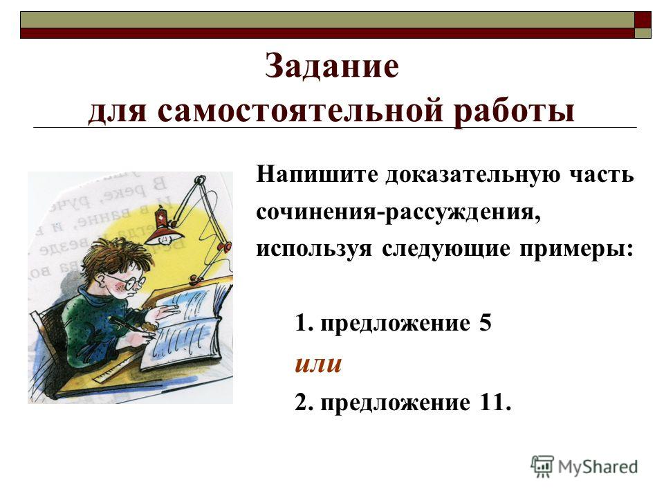 Задание для самостоятельной работы Напишите доказательную часть сочинения-рассуждения, используя следующие примеры: 1. предложение 5 или 2. предложение 11.
