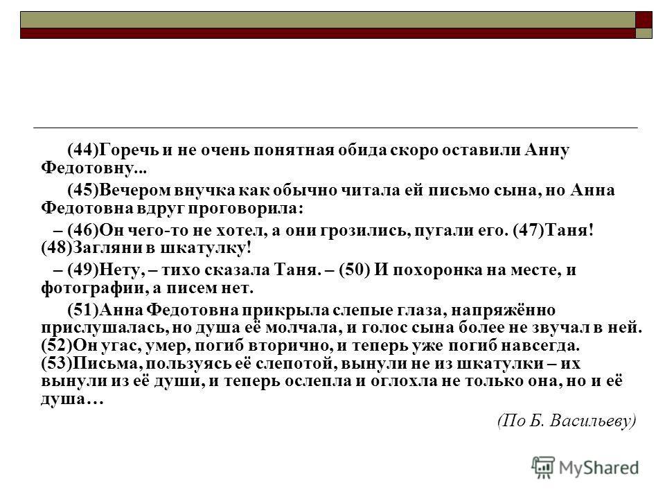 (44)Горечь и не очень понятная обида скоро оставили Анну Федотовну... (45)Вечером внучка как обычно читала ей письмо сына, но Анна Федотовна вдруг проговорила: – (46)Он чего-то не хотел, а они грозились, пугали его. (47)Таня! (48)Загляни в шкатулку!