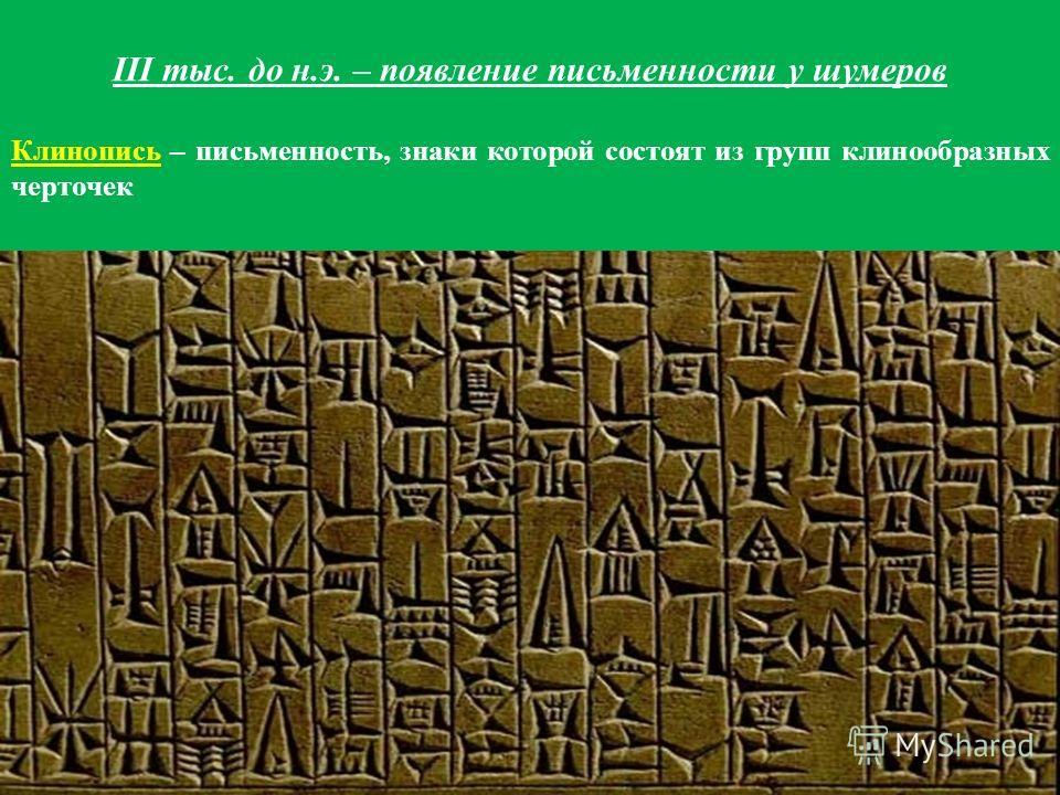 III тыс. до н.э. – появление письменности у шумеров Клинопись – письменность, знаки которой состоят из групп клинообразных черточек