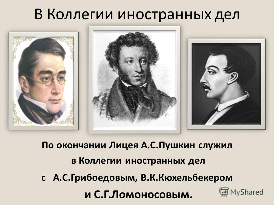 В Коллегии иностранных дел По окончании Лицея А.С.Пушкин служил в Коллегии иностранных дел с А.С.Грибоедовым, В.К.Кюхельбекером и С.Г.Ломоносовым.