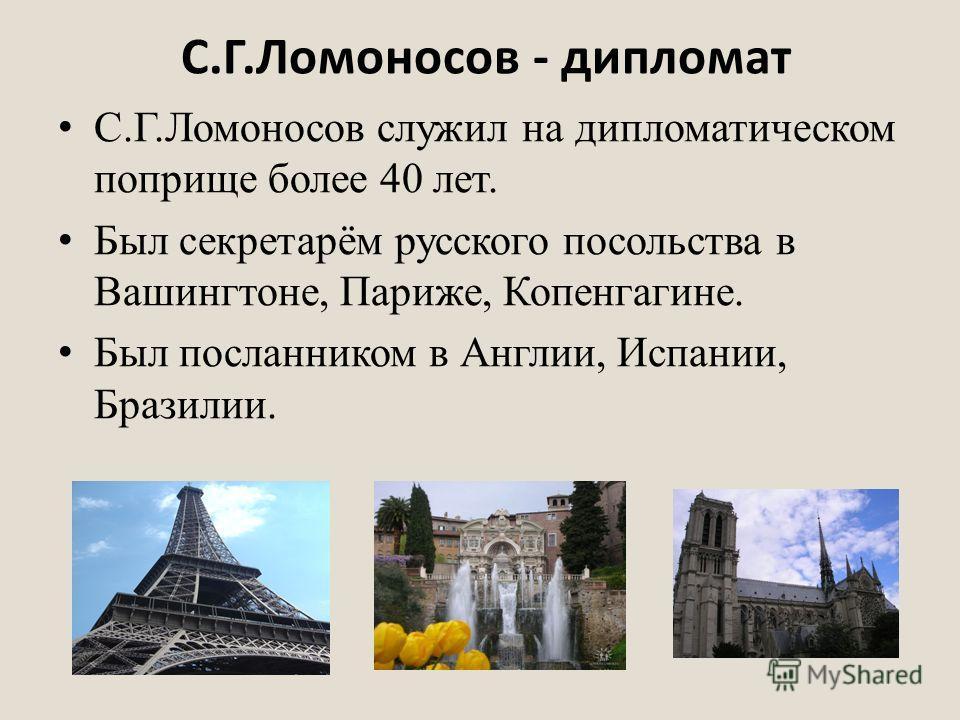 С.Г.Ломоносов - дипломат С.Г.Ломоносов служил на дипломатическом поприще более 40 лет. Был секретарём русского посольства в Вашингтоне, Париже, Копенгагине. Был посланником в Англии, Испании, Бразилии.