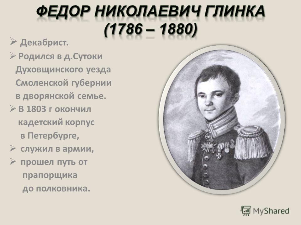 Декабрист. Родился в д.Сутоки Духовщинского уезда Смоленской губернии в дворянской семье. В 1803 г окончил кадетский корпус в Петербурге, служил в армии, прошел путь от прапорщика до полковника.