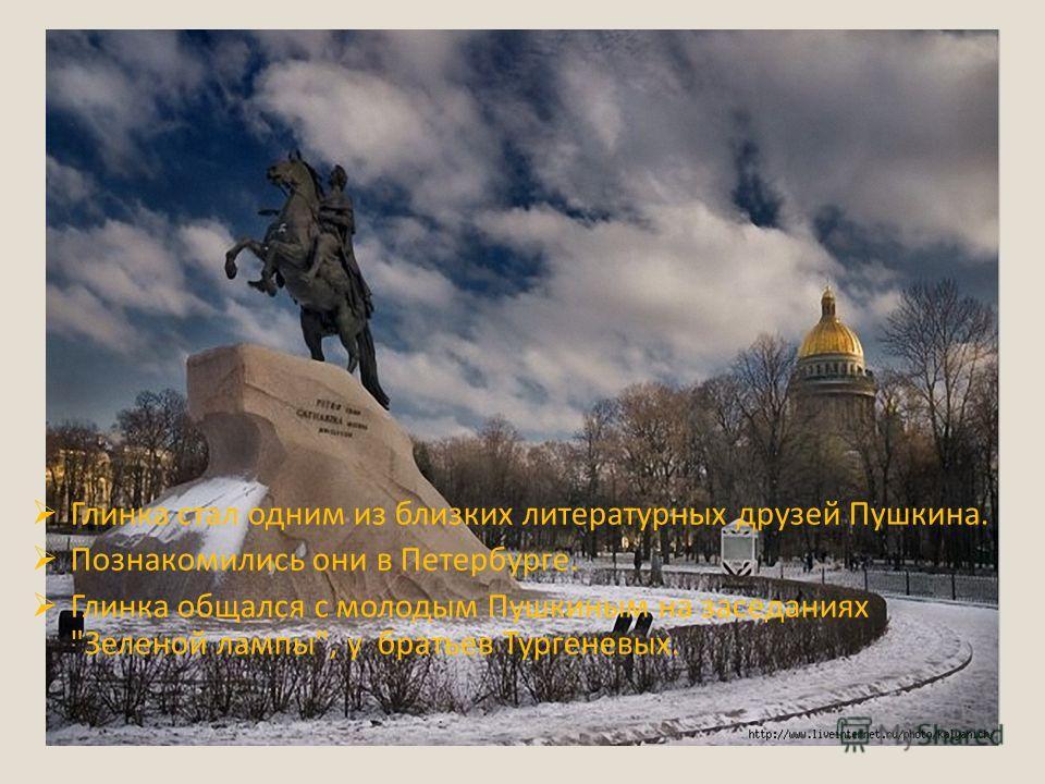 Глинка стал одним из близких литературных друзей Пушкина. Познакомились они в Петербурге. Глинка общался с молодым Пушкиным на заседаниях Зеленой лампы, у братьев Тургеневых.