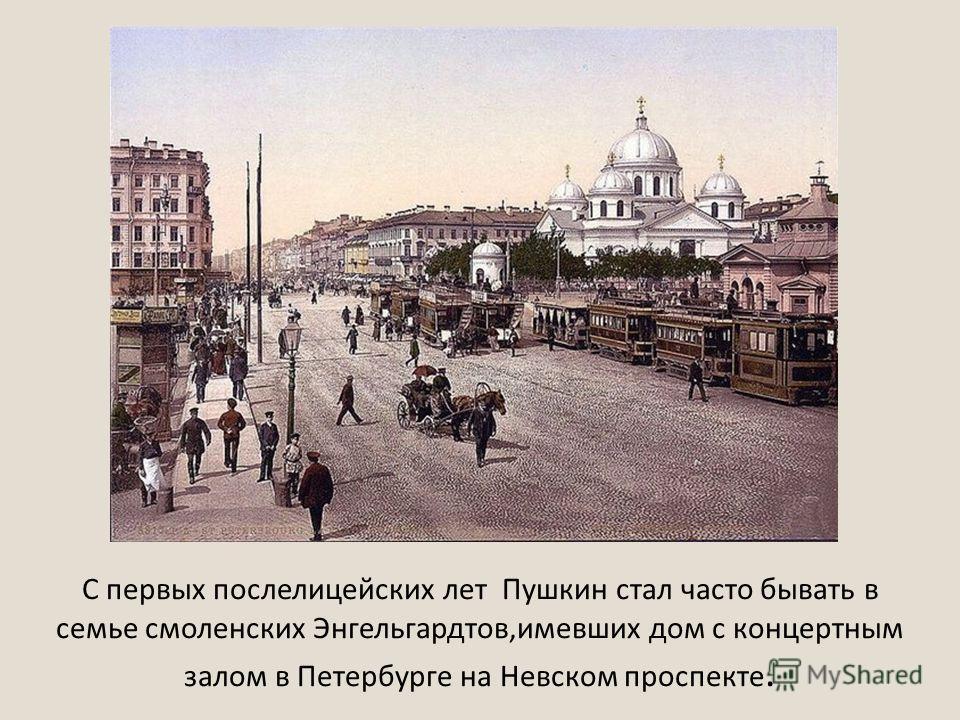 С первых послелицейских лет Пушкин стал часто бывать в семье смоленских Энгельгардтов,имевших дом с концертным залом в Петербурге на Невском проспекте.