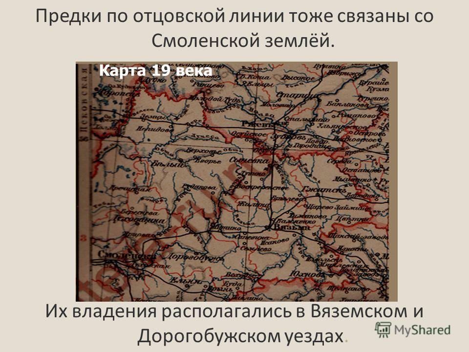 Предки по отцовской линии тоже связаны со Смоленской землёй. Их владения располагались в Вяземском и Дорогобужском уездах. Карта 19 века