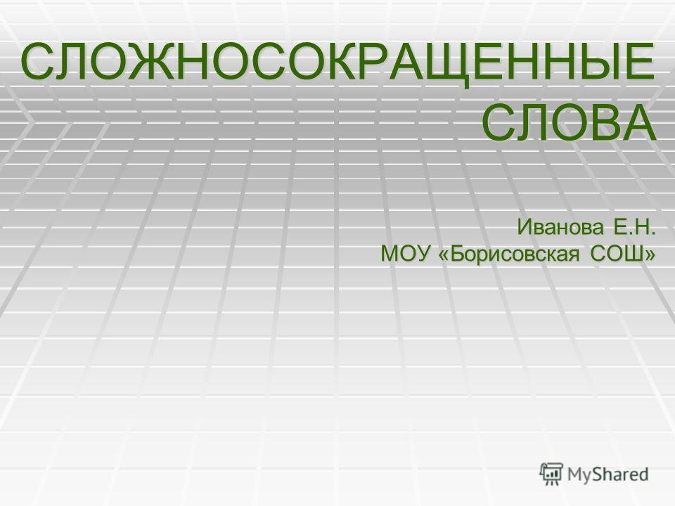 СЛОЖНОСОКРАЩЕННЫЕ СЛОВА Иванова Е.Н. МОУ «Борисовская СОШ»