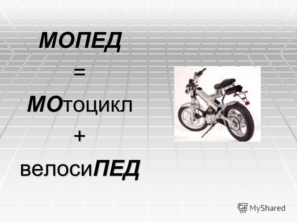 МОПЕД= МОтоцикл + велосиПЕД