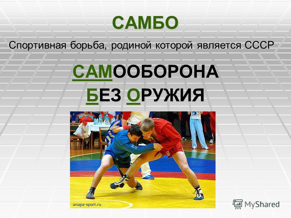 САМБО Спортивная борьба, родиной которой является СССР САМООБОРОНА БЕЗ ОРУЖИЯ
