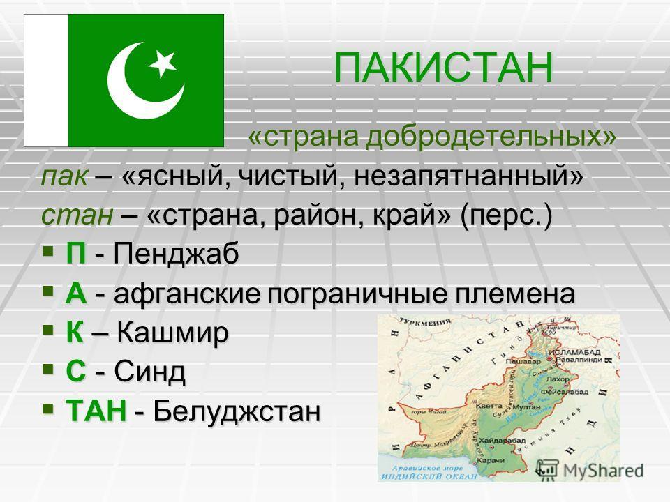 ПАКИСТАН «страна добродетельных» «страна добродетельных» пак – «ясный, чистый, незапятнанный» стан – «страна, район, край» (перс.) П - Пенджаб П - Пенджаб А - афганские пограничные племена А - афганские пограничные племена К – Кашмир К – Кашмир С - С