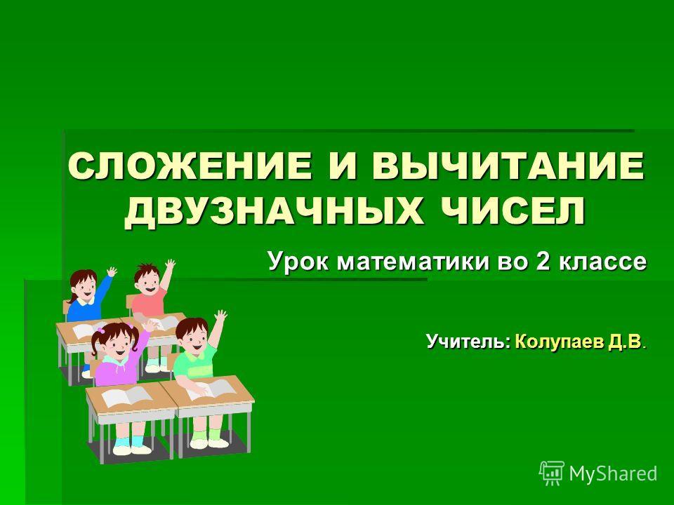СЛОЖЕНИЕ И ВЫЧИТАНИЕ ДВУЗНАЧНЫХ ЧИСЕЛ Урок математики во 2 классе Учитель: Колупаев Д.В.