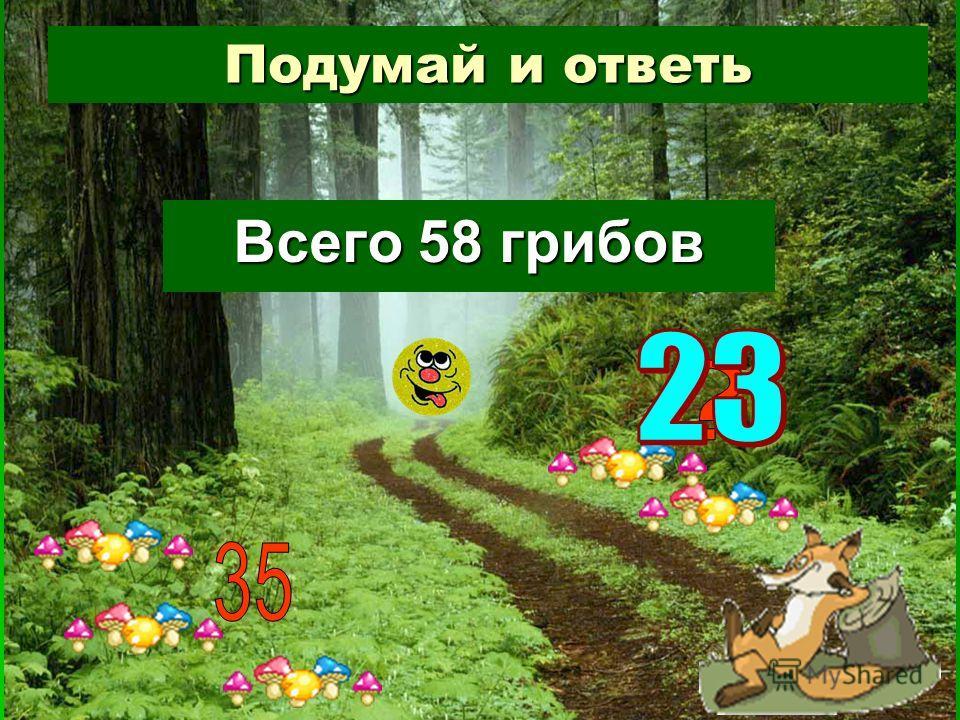 Подумай и ответь Всего 58 грибов