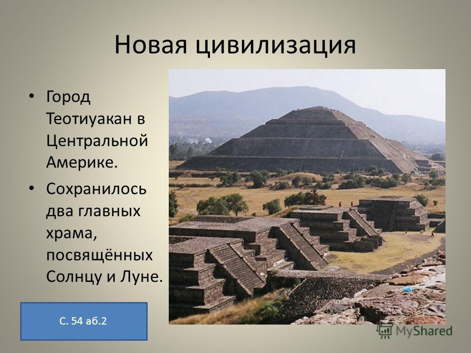 Новая цивилизация Город Теотиуакан в Центральной Америке. Сохранилось два главных храма, посвящённых Солнцу и Луне. С. 54 аб.2