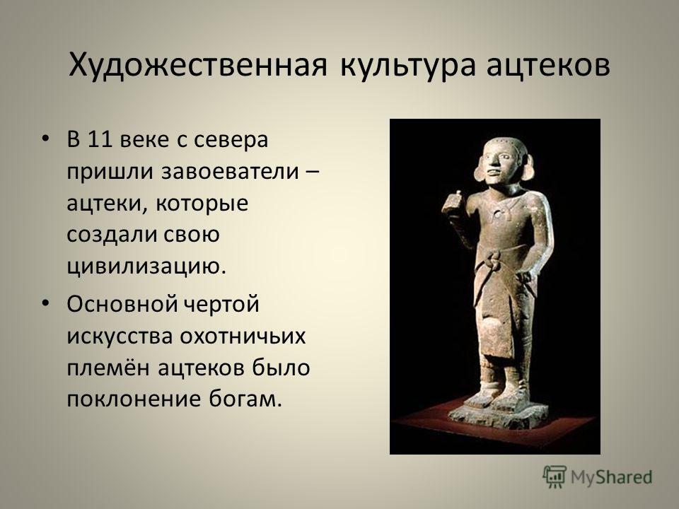 Художественная культура ацтеков В 11 веке с севера пришли завоеватели – ацтеки, которые создали свою цивилизацию. Основной чертой искусства охотничьих племён ацтеков было поклонение богам.