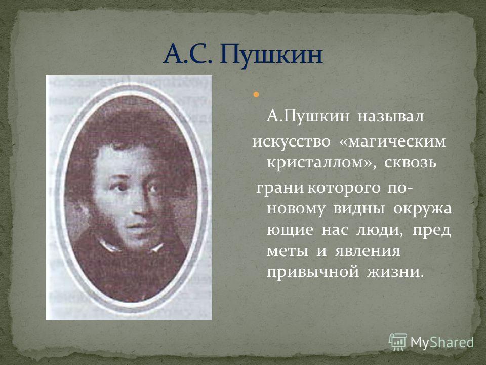 А.Пушкин называл искусство «магическим кристаллом», сквозь грани которого по- новому видны окружа ющие нас люди, пред меты и явления привычной жизни.