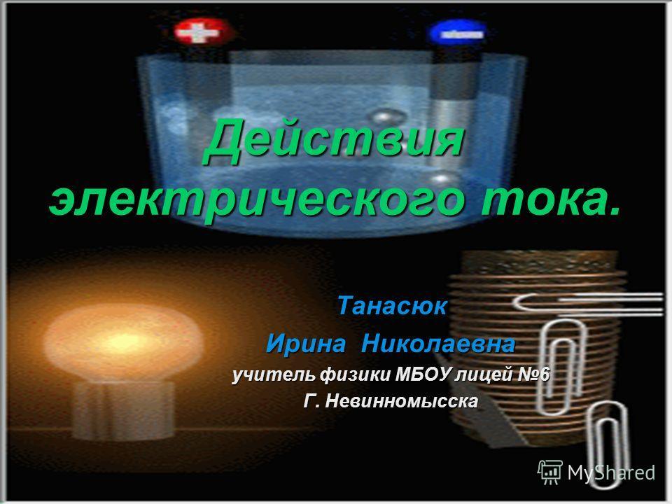 Действия электрического тока. Танасюк Ирина Николаевна учитель физики МБОУ лицей 6 Г. Невинномысска