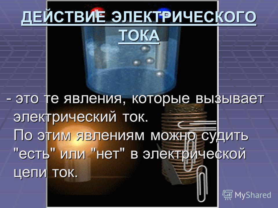 ДЕЙСТВИЕ ЭЛЕКТРИЧЕСКОГО ТОКА - это те явления, которые вызывает электрический ток. По этим явлениям можно судить