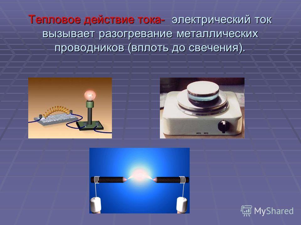 Тепловое действие тока- электрический ток вызывает разогревание металлических проводников (вплоть до свечения).