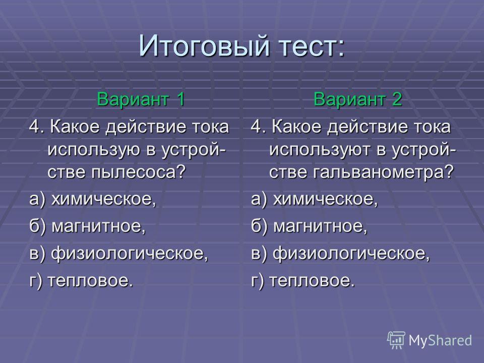 Итоговый тест: Вариант 1 Вариант 1 4. Какое действие тока использую в устрой- стве пылесоса? а) химическое, б) магнитное, в) физиологическое, г) тепловое. Вариант 2 Вариант 2 4. Какое действие тока используют в устрой- стве гальванометра? а) химическ