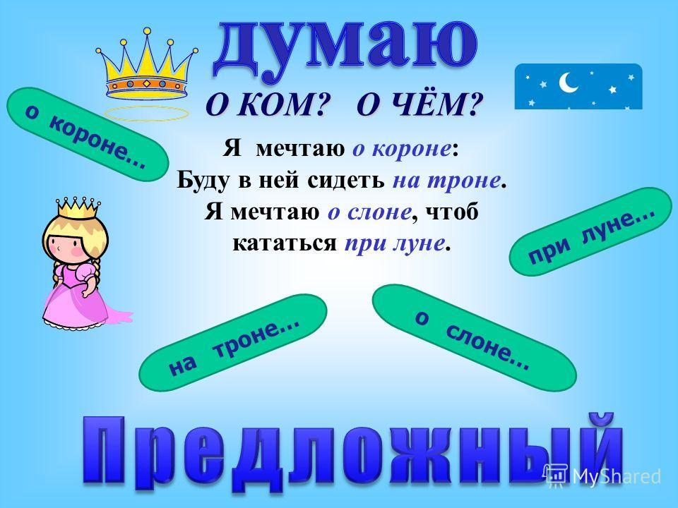 О КОМ? О ЧЁМ? Я мечтаю о короне: Буду в ней сидеть на троне. Я мечтаю о слоне, чтоб кататься при луне. при луне… о слоне… на троне… о короне…