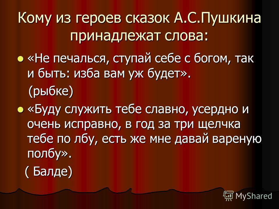 Кому из героев сказок А.С.Пушкина принадлежат слова: «Не печалься, ступай себе с богом, так и быть: изба вам уж будет». «Не печалься, ступай себе с богом, так и быть: изба вам уж будет». (рыбке) (рыбке) «Буду служить тебе славно, усердно и очень испр