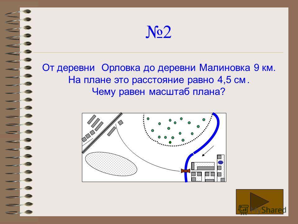 2 От деревни Орловка до деревни Малиновка 9 км. На плане это расстояние равно 4,5 см. Чему равен масштаб плана?