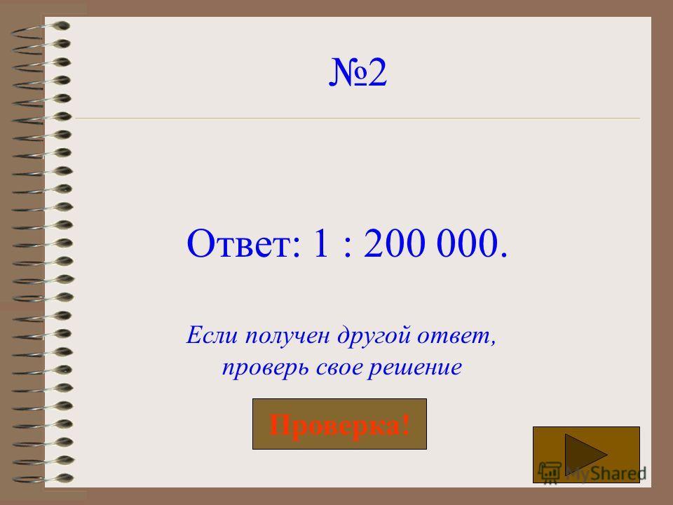 2 Ответ: 1 : 200 000. Если получен другой ответ, проверь свое решение Проверка!